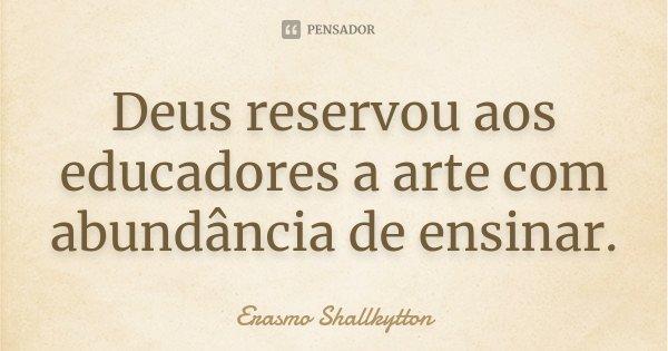 Deus reservou aos educadores a arte com abundância de ensinar.... Frase de Erasmo Shallkytton.