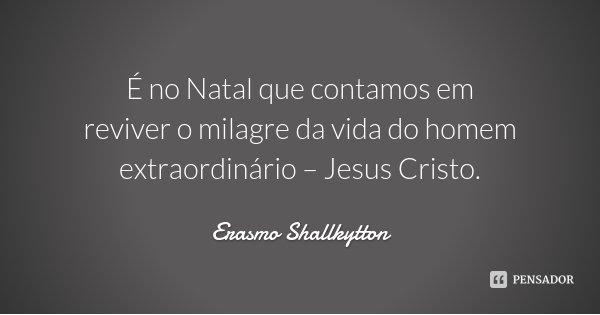 É no Natal que contamos em reviver o milagre da vida do homem extraordinário – Jesus Cristo.... Frase de Erasmo Shallkytton.