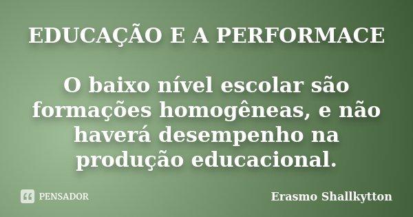 EDUCAÇÃO E A PERFORMACE O baixo nível escolar são formações homogêneas, e não haverá desempenho na produção educacional.... Frase de Erasmo shallkytton.