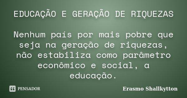 EDUCAÇÃO E GERAÇÃO DE RIQUEZAS Nenhum país por mais pobre que seja na geração de riquezas, não estabiliza como parâmetro econômico e social, a educação.... Frase de Erasmo Shallkytton.