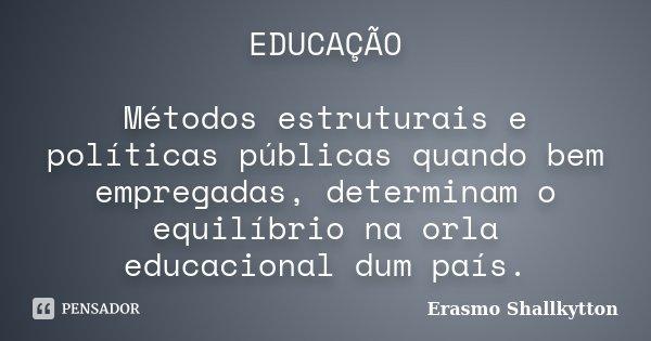 EDUCAÇÃO Métodos estruturais e políticas públicas quando bem empregadas, determinam o equilíbrio na orla educacional dum país.... Frase de Erasmo Shallkytton.