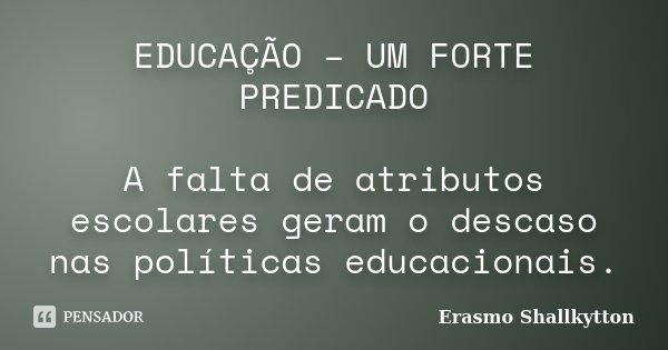 EDUCAÇÃO – UM FORTE PREDICADO A falta de atributos escolares geram o descaso nas políticas educacionais.... Frase de Erasmo Shallkytton.
