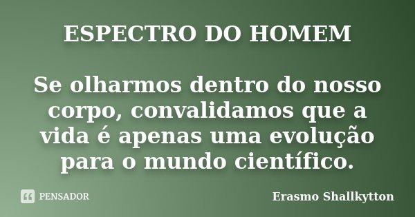 ESPECTRO DO HOMEM Se olharmos dentro do nosso corpo, convalidamos que a vida é apenas uma evolução para o mundo científico.... Frase de Erasmo Shallkytton.