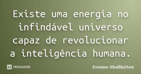 Existe uma energia no infindável universo capaz de revolucionar a inteligência humana.... Frase de Erasmo Shallkytton.