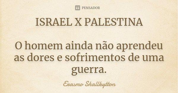 ISRAEL X PALESTINA O homem ainda não aprendeu as dores e sofrimentos de uma guerra.... Frase de Erasmo Shallkytton.