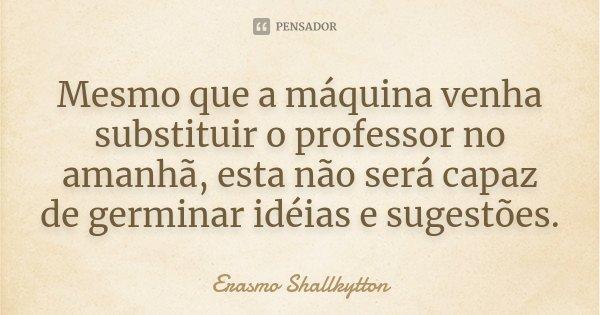 Mesmo que a máquina venha substituir o professor no amanhã, esta não será capaz de germinar idéias e sugestões.... Frase de Erasmo Shallkytton.