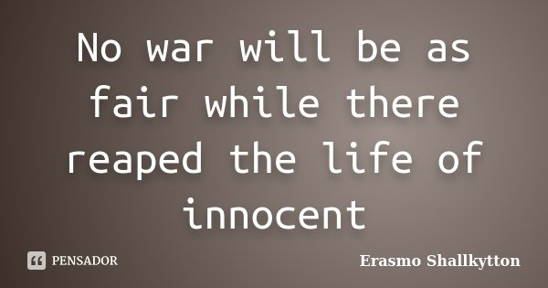 No war will be as fair while there reaped the life of innocent... Frase de Erasmo Shallkytton.