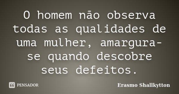 O homem não observa todas as qualidades de uma mulher, amargura-se quando descobre seus defeitos.... Frase de Erasmo Shallkytton.