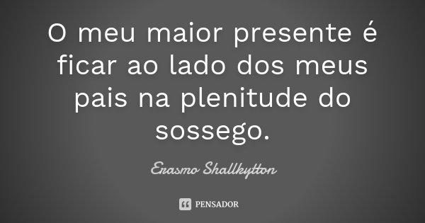 O meu maior presente é ficar ao lado dos meus pais na plenitude do sossego.... Frase de Erasmo Shallkytton.