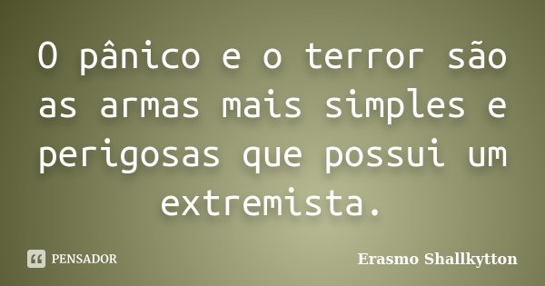 O pânico e o terror são as armas mais simples e perigosas que possui um extremista.... Frase de Erasmo Shallkytton.