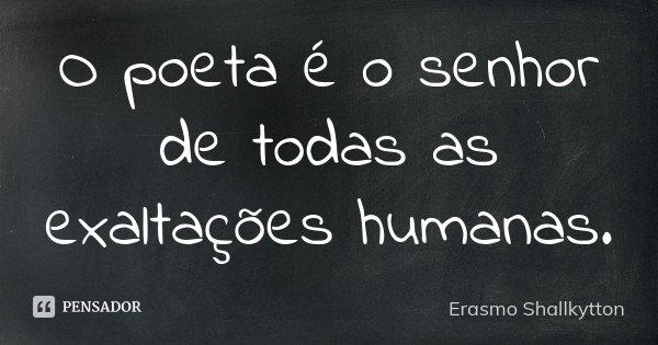 O poeta é o senhor de todas as exaltações humanas.... Frase de Erasmo Shallkytton.