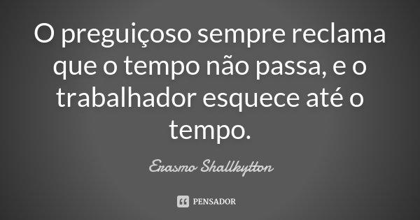 O preguiçoso sempre reclama que o tempo não passa, e o trabalhador esquece até o tempo.... Frase de Erasmo Shallkytton.
