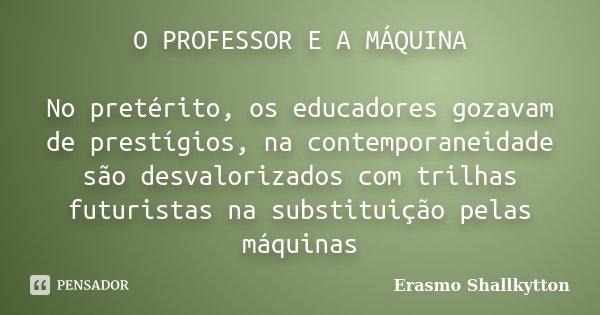O PROFESSOR E A MÁQUINA No pretérito, os educadores gozavam de prestígios, na contemporaneidade são desvalorizados com trilhas futuristas na substituição pelas ... Frase de Erasmo Shallkytton.