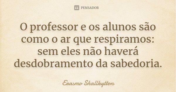 O professor e os alunos são como o ar que respiramos: sem eles não haverá desdobramento da sabedoria.... Frase de Erasmo Shallkytton.