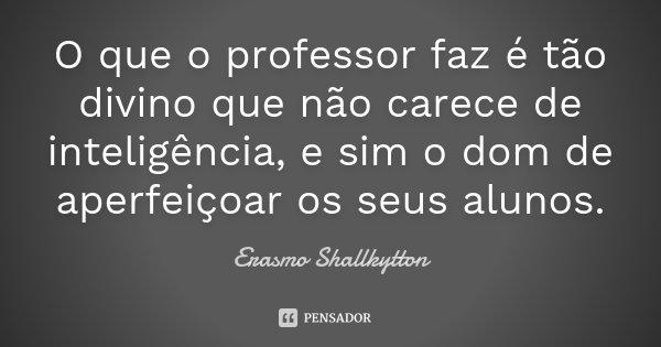 O que o professor faz é tão divino que não carece de inteligência, e sim o dom de aperfeiçoar os seus alunos.... Frase de Erasmo Shallkytton.