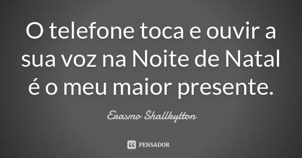 O telefone toca e ouvir a sua voz na Noite de Natal é o meu maior presente.... Frase de Erasmo Shallkytton.