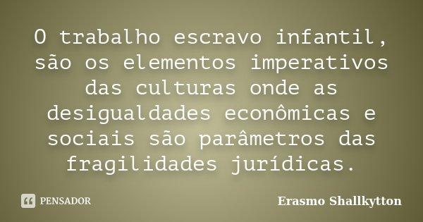 O trabalho escravo infantil, são os elementos imperativos das culturas onde as desigualdades econômicas e sociais são parâmetros das fragilidades jurídicas.... Frase de Erasmo Shallkytton.