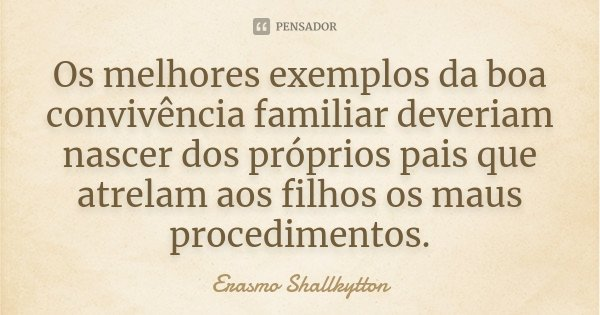Os melhores exemplos da boa convivência familiar deveriam nascer dos próprios pais que atrelam aos filhos os maus procedimentos.... Frase de Erasmo Shallkytton.
