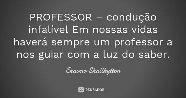 PROFESSOR – condução infalível Em nossas vidas haverá sempre um professor a nos guiar com a luz do saber.... Frase de Erasmo Shallkytton.