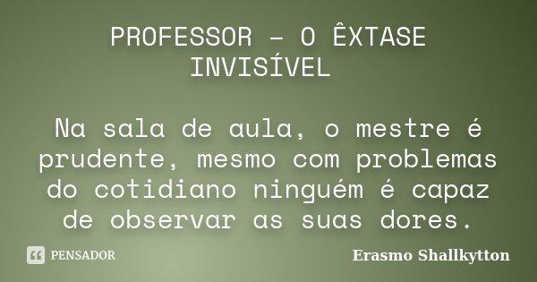 PROFESSOR – O ÊXTASE INVISÍVEL Na sala de aula, o mestre é prudente, mesmo com problemas do cotidiano ninguém é capaz de observar as suas dores.... Frase de Erasmo Shallkytton.