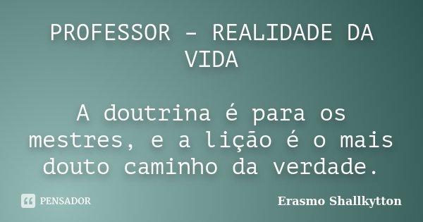 PROFESSOR – REALIDADE DA VIDA A doutrina é para os mestres, e a lição é o mais douto caminho da verdade.... Frase de Erasmo Shallkytton.