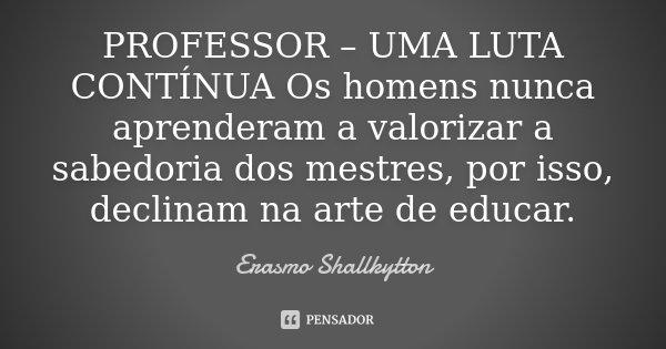 PROFESSOR – UMA LUTA CONTÍNUA Os homens nunca aprenderam a valorizar a sabedoria dos mestres, por isso, declinam na arte de educar.... Frase de Erasmo Shallkytton.