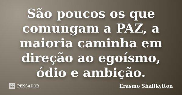 São poucos os que comungam a PAZ, a maioria caminha em direção ao egoísmo, ódio e ambição.... Frase de Erasmo Shallkytton.