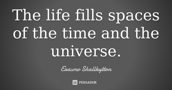 The life fills spaces of the time and the universe.... Frase de Erasmo Shallkytton.