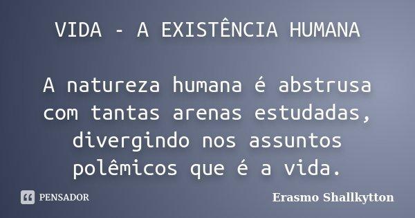 VIDA - A EXISTÊNCIA HUMANA A natureza humana é abstrusa com tantas arenas estudadas, divergindo nos assuntos polêmicos que é a vida.... Frase de Erasmo Shallkytton.