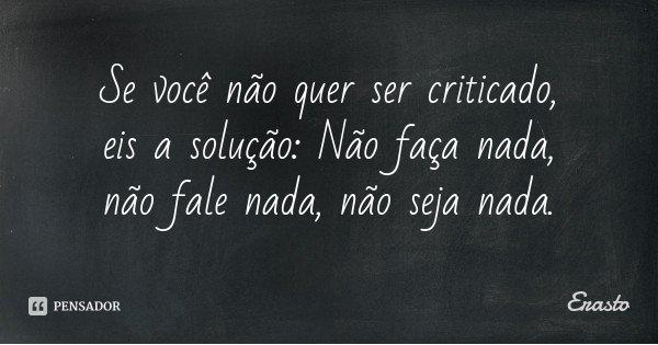 Se você não quer ser criticado, eis a solução: Não faça nada, não fale nada, não seja nada.... Frase de Erasto.