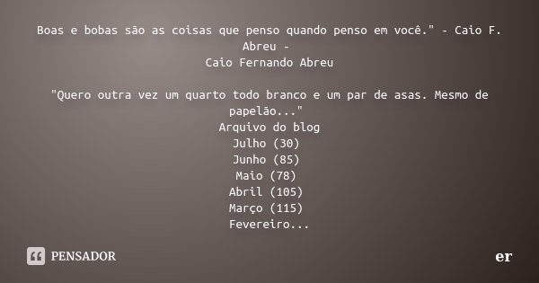 """Boas e bobas são as coisas que penso quando penso em você."""" - Caio F. Abreu - Caio Fernando Abreu """"Quero outra vez um quarto todo branco e um par de a... Frase de er."""