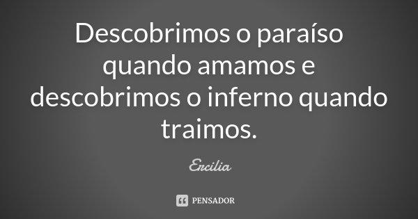 Descobrimos o paraíso quando amamos e descobrimos o inferno quando traimos.... Frase de Ercilia.