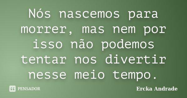 Nós nascemos para morrer, mas nem por isso não podemos tentar nos divertir nesse meio tempo.... Frase de Ercka Andrade.