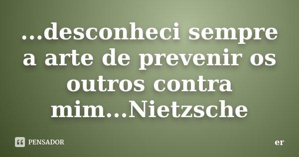 ...desconheci sempre a arte de prevenir os outros contra mim...Nietzsche... Frase de er.