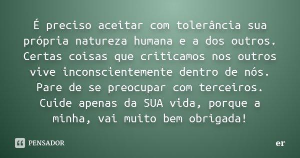 É preciso aceitar com tolerância sua própria natureza humana e a dos outros. Certas coisas que criticamos nos outros vive inconscientemente dentro de nós. Pare ... Frase de er.
