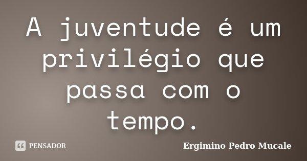 A juventude é um privilégio que passa com o tempo.... Frase de Ergimino Pedro Mucale.