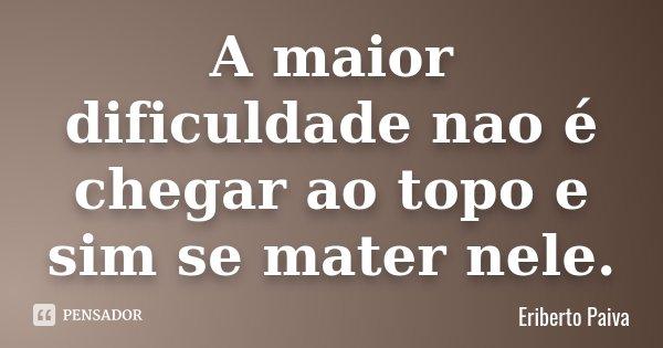 A maior dificuldade nao é chegar ao topo e sim se mater nele.... Frase de Eriberto Paiva.