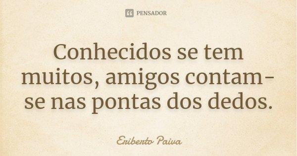 Conhecidos se tem muitos, amigos contam-se nas pontas dos dedos.... Frase de Eriberto Paiva.