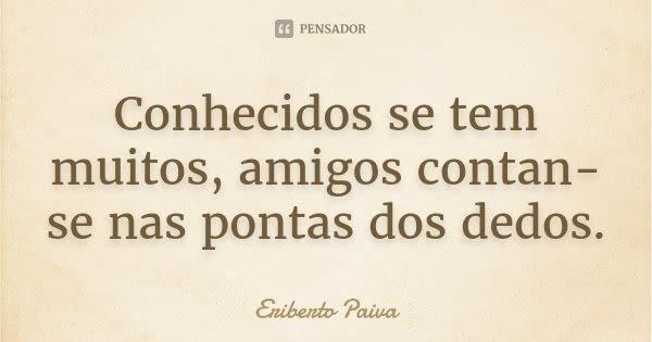 Conhecidos se tem muitos, amigos contan-se nas pontas dos dedos.... Frase de Eriberto Paiva.