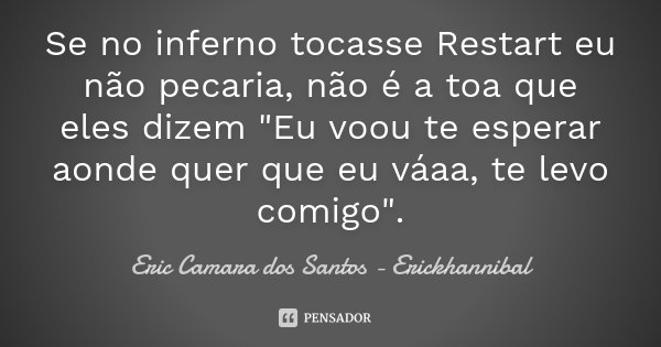 """Se no inferno tocasse Restart eu não pecaria, não é a toa que eles dizem """"Eu voou te esperar aonde quer que eu váaa, te levo comigo"""".... Frase de Eric Camara dos Santos - Erickhannibal."""