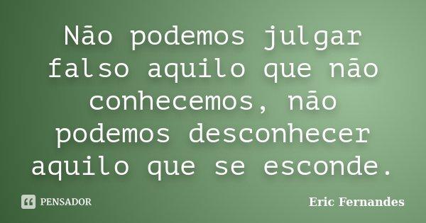 Não podemos julgar falso aquilo que não conhecemos, não podemos desconhecer aquilo que se esconde.... Frase de Eric Fernandes.