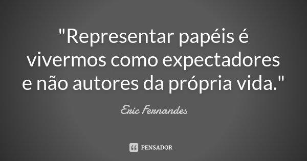 """""""Representar papéis é vivermos como expectadores e não autores da própria vida.""""... Frase de Eric Fernandes."""