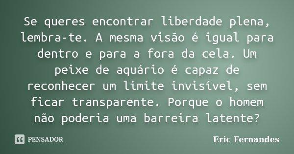 Se queres encontrar liberdade plena, lembra-te. A mesma visão é igual para dentro e para a fora da cela. Um peixe de aquário é capaz de reconhecer um limite inv... Frase de Eric Fernandes.