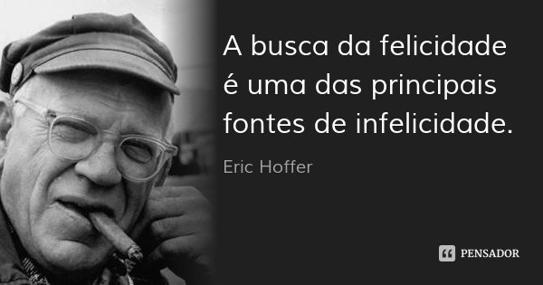 A busca da felicidade é uma das principais fontes de infelicidade.... Frase de Eric Hoffer.