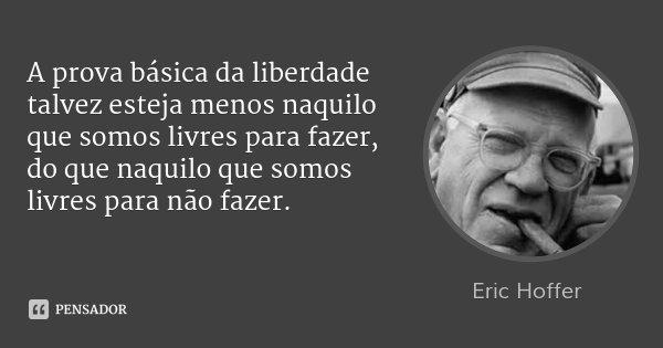 A prova básica da liberdade talvez esteja menos naquilo que somos livres para fazer, do que naquilo que somos livres para não fazer.... Frase de Eric Hoffer.