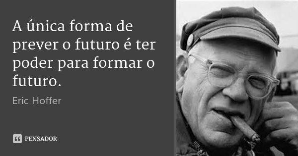 A única forma de prever o futuro é ter poder para formar o futuro.... Frase de Eric Hoffer.