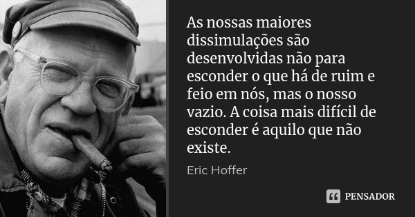 As nossas maiores dissimulações são desenvolvidas não para esconder o que há de ruim e feio em nós, mas o nosso vazio. A coisa mais difícil de esconder é aquilo... Frase de Eric Hoffer.