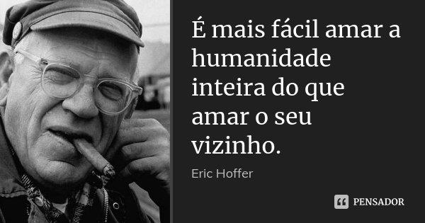 É mais fácil amar a humanidade inteira do que amar o seu vizinho.... Frase de Eric Hoffer.