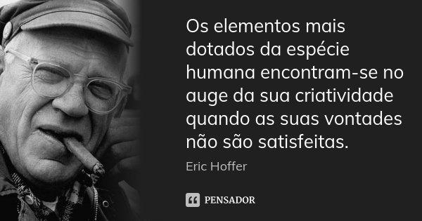 Os elementos mais dotados da espécie humana encontram-se no auge da sua criatividade quando as suas vontades não são satisfeitas.... Frase de Eric Hoffer.