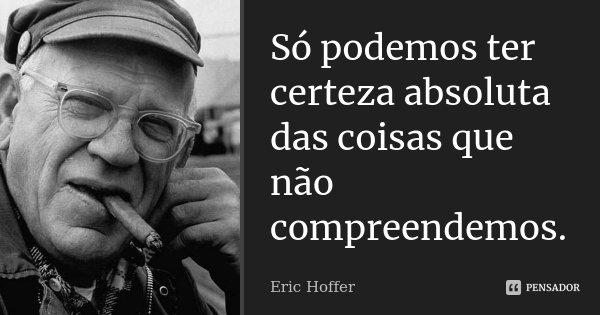 Só podemos ter certeza absoluta das coisas que não compreendemos.... Frase de Eric Hoffer.